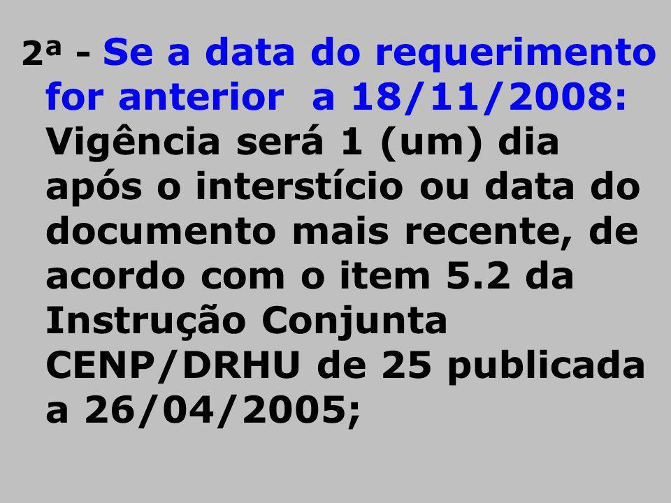2ª - Se a data do requerimento for anterior a 18/11/2008: Vigência será 1 (um) dia após o interstício ou data do documento mais recente, de acordo com o item 5.2 da Instrução Conjunta CENP/DRHU de 25 publicada a 26/04/2005;
