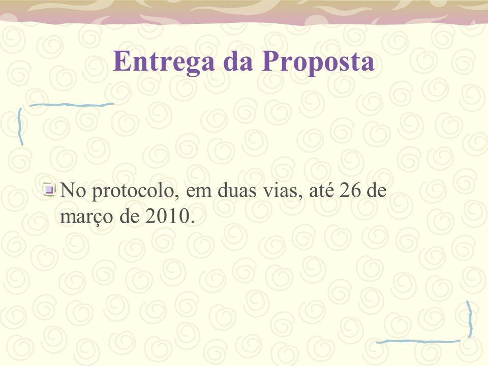 Entrega da Proposta No protocolo, em duas vias, até 26 de março de 2010.