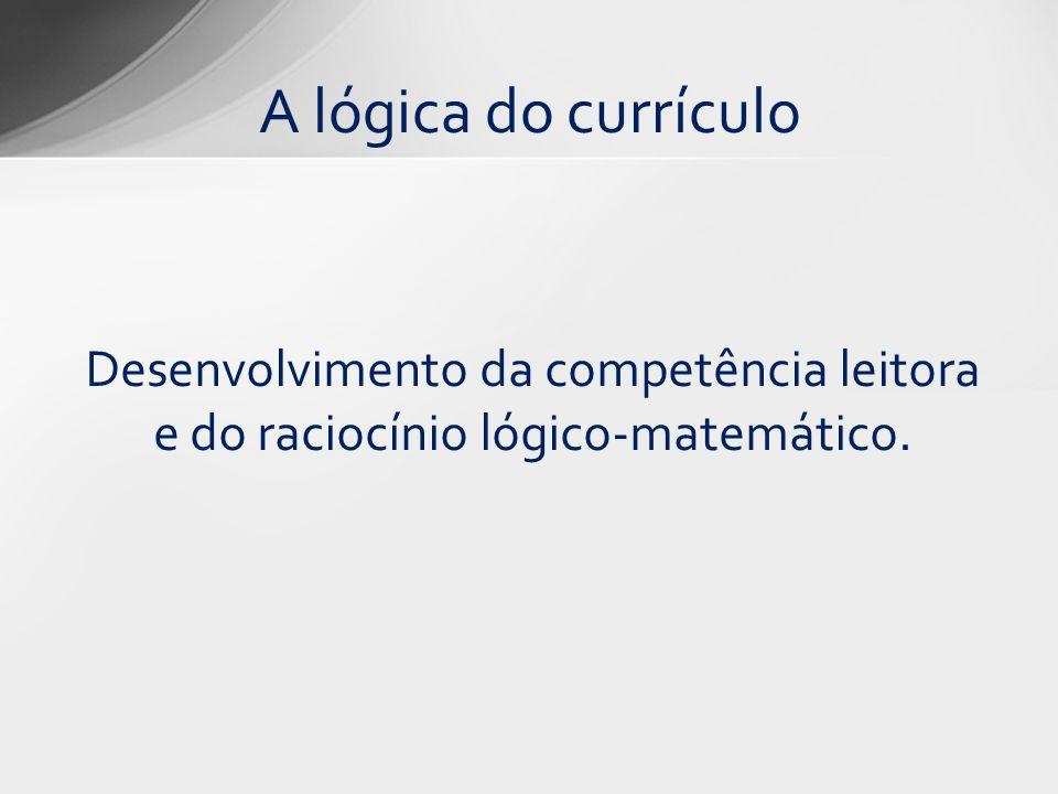 A lógica do currículo Desenvolvimento da competência leitora e do raciocínio lógico-matemático.