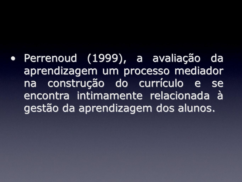 Perrenoud (1999), a avaliação da aprendizagem um processo mediador na construção do currículo e se encontra intimamente relacionada à gestão da aprendizagem dos alunos.
