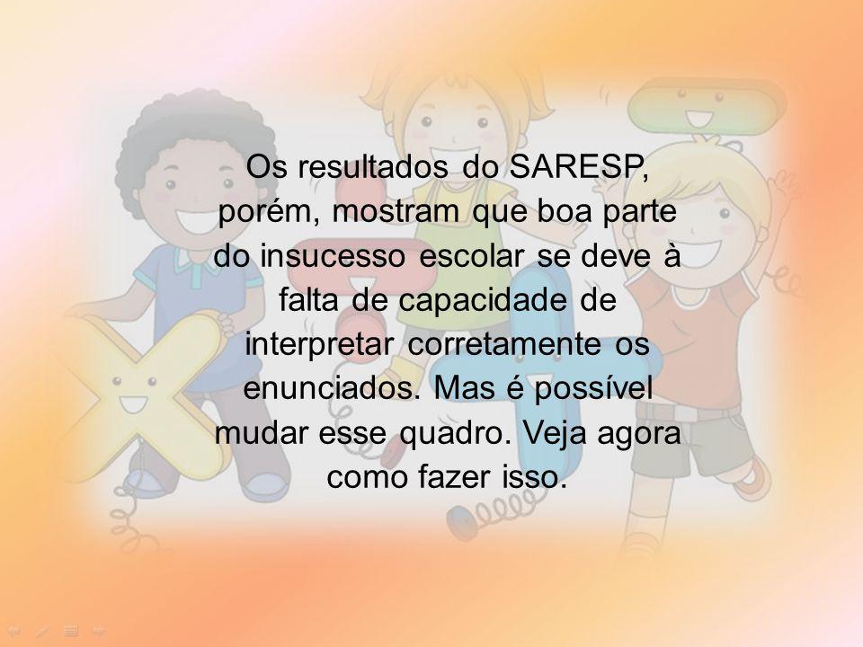 Os resultados do SARESP, porém, mostram que boa parte do insucesso escolar se deve à falta de capacidade de interpretar corretamente os enunciados.