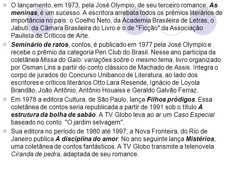 O lançamento, em 1973, pela José Olympio, de seu terceiro romance, As meninas, é um sucesso. A escritora arrebata todos os prêmios literários de importância no país: o Coelho Neto, da Academia Brasileira de Letras, o Jabuti, da Câmara Brasileira do Livro e o de Ficção da Associação Paulista de Críticos de Arte.
