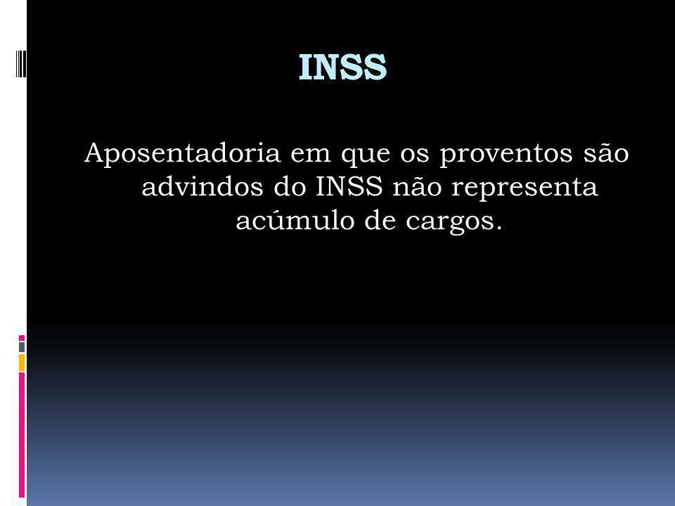 INSS Aposentadoria em que os proventos são advindos do INSS não representa acúmulo de cargos.