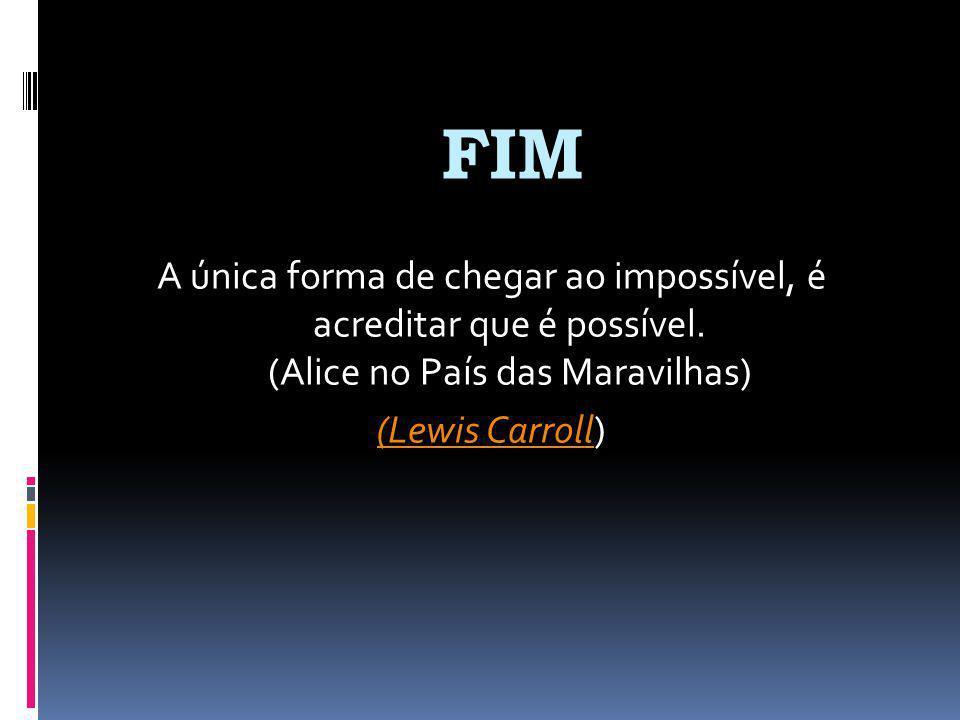 FIM A única forma de chegar ao impossível, é acreditar que é possível.