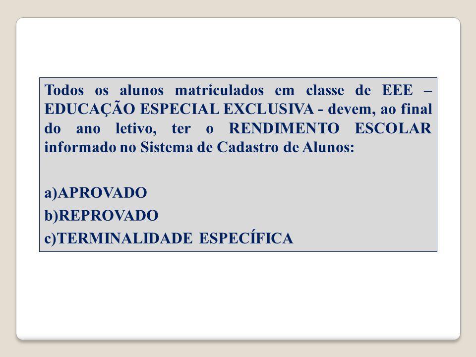 Todos os alunos matriculados em classe de EEE – EDUCAÇÃO ESPECIAL EXCLUSIVA - devem, ao final do ano letivo, ter o RENDIMENTO ESCOLAR informado no Sistema de Cadastro de Alunos: