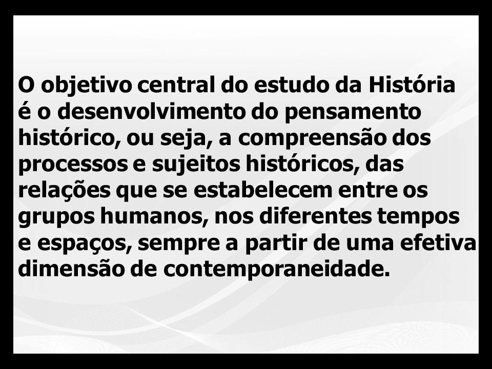 O objetivo central do estudo da História é o desenvolvimento do pensamento histórico, ou seja, a compreensão dos processos e sujeitos históricos, das relações que se estabelecem entre os grupos humanos, nos diferentes tempos e espaços, sempre a partir de uma efetiva dimensão de contemporaneidade.