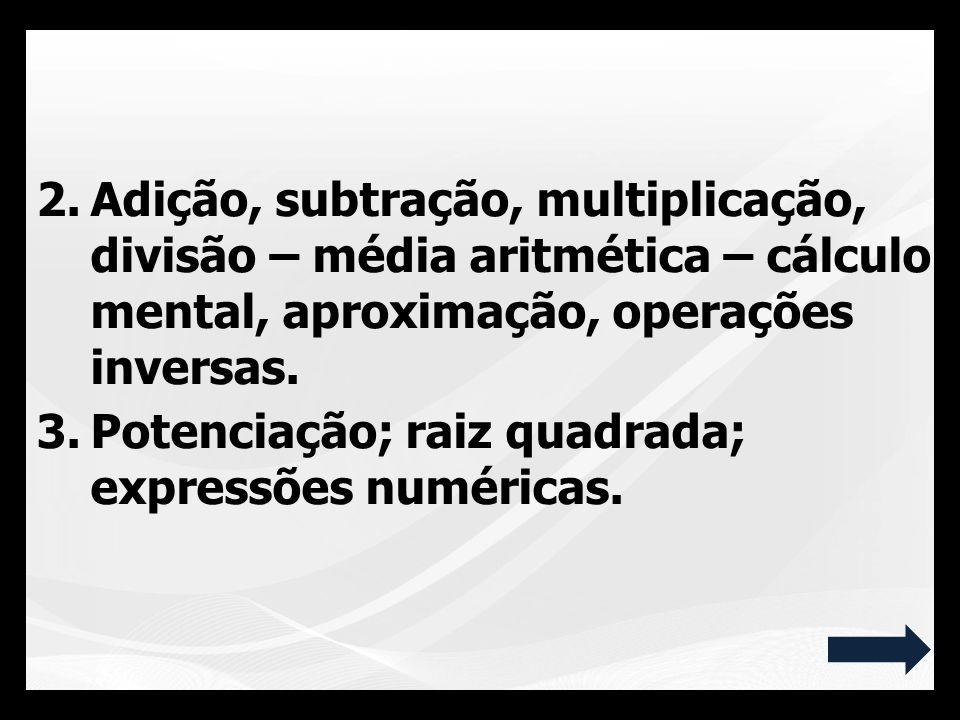 Adição, subtração, multiplicação, divisão – média aritmética – cálculo mental, aproximação, operações inversas.