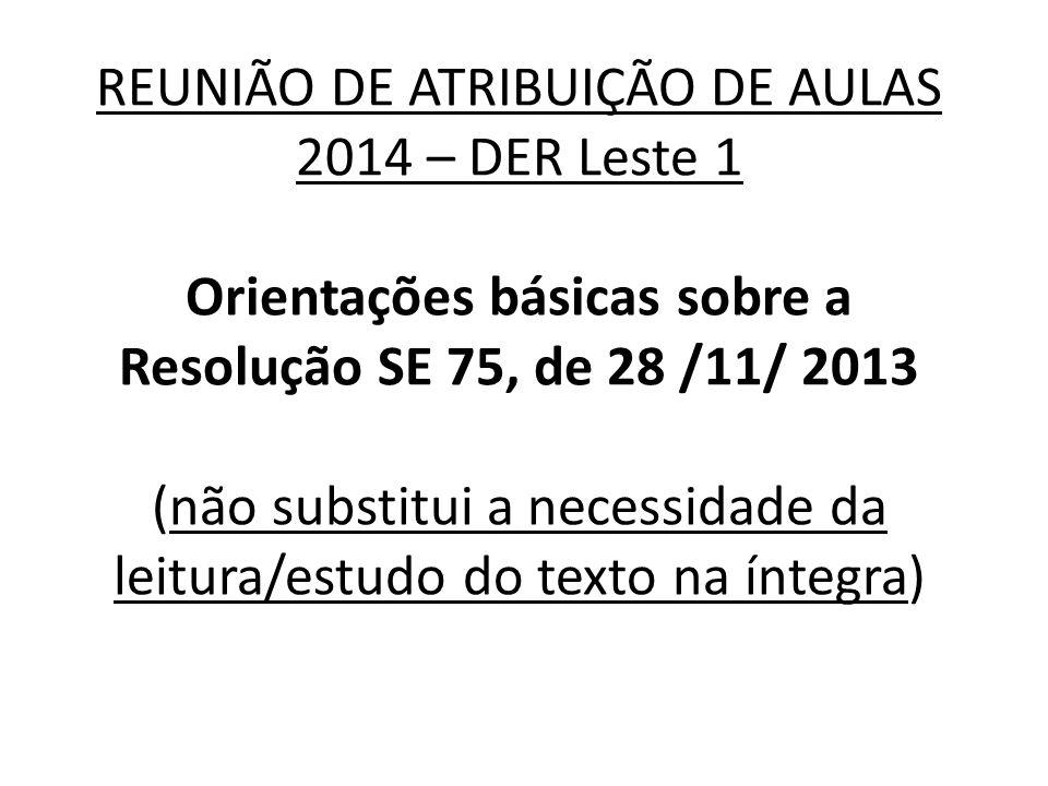 REUNIÃO DE ATRIBUIÇÃO DE AULAS 2014 – DER Leste 1 Orientações básicas sobre a Resolução SE 75, de 28 /11/ 2013 (não substitui a necessidade da leitura/estudo do texto na íntegra)