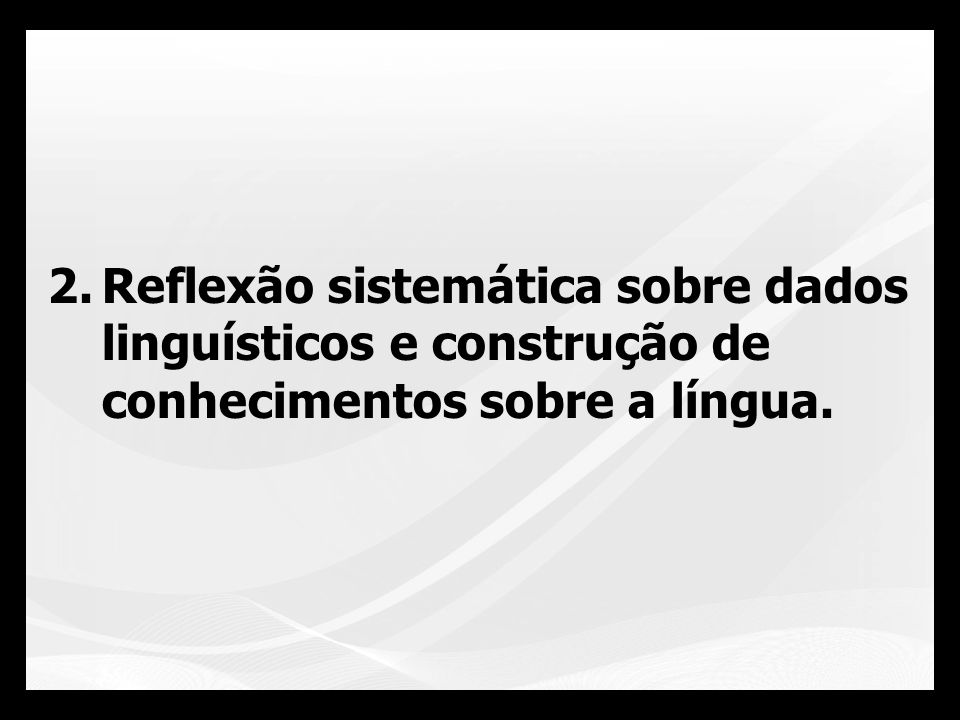 Reflexão sistemática sobre dados linguísticos e construção de conhecimentos sobre a língua.