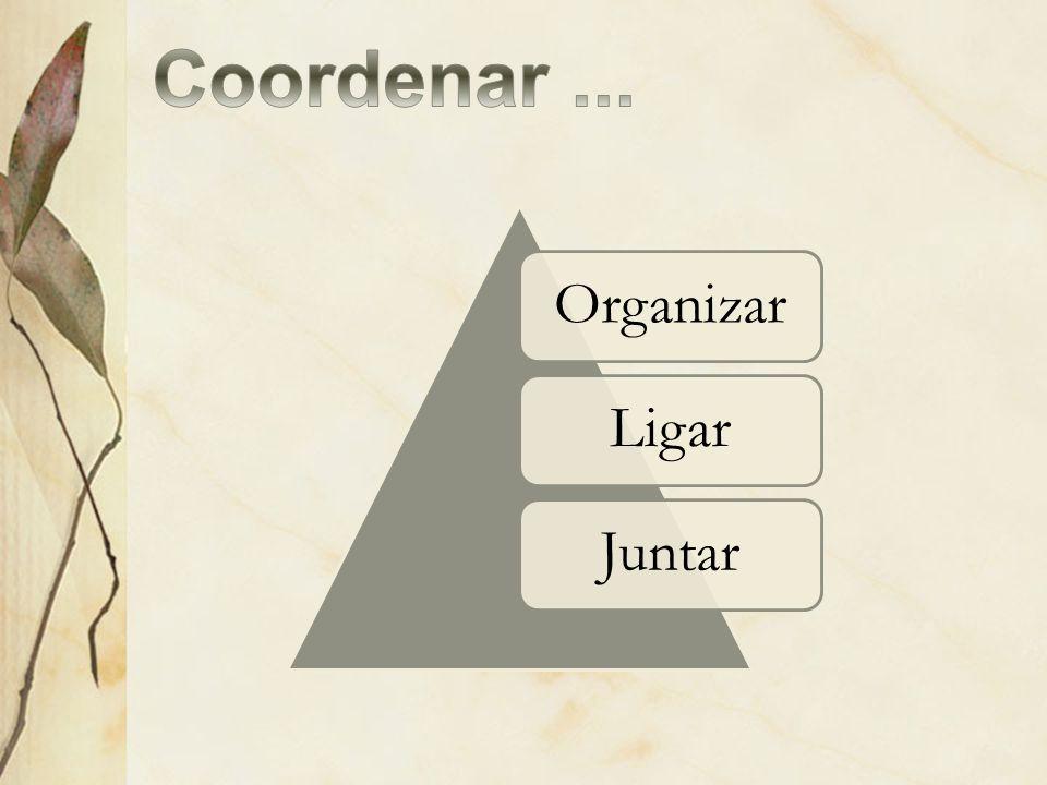 Coordenar ... Organizar Ligar Juntar