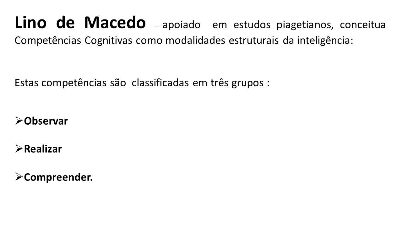 Lino de Macedo – apoiado em estudos piagetianos, conceitua Competências Cognitivas como modalidades estruturais da inteligência: