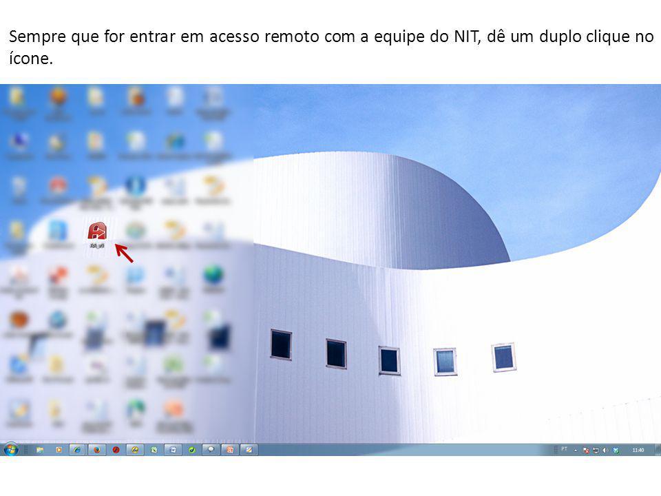 Sempre que for entrar em acesso remoto com a equipe do NIT, dê um duplo clique no ícone.