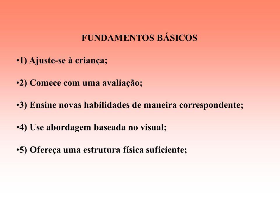 FUNDAMENTOS BÁSICOS 1) Ajuste-se à criança; 2) Comece com uma avaliação; 3) Ensine novas habilidades de maneira correspondente;