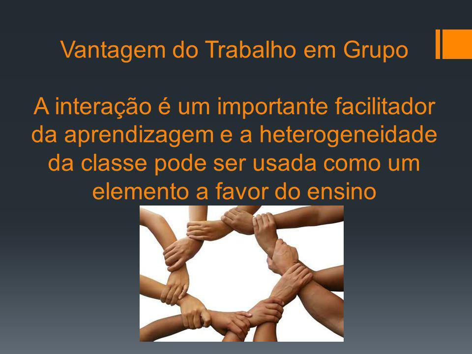 Vantagem do Trabalho em Grupo A interação é um importante facilitador da aprendizagem e a heterogeneidade da classe pode ser usada como um elemento a favor do ensino