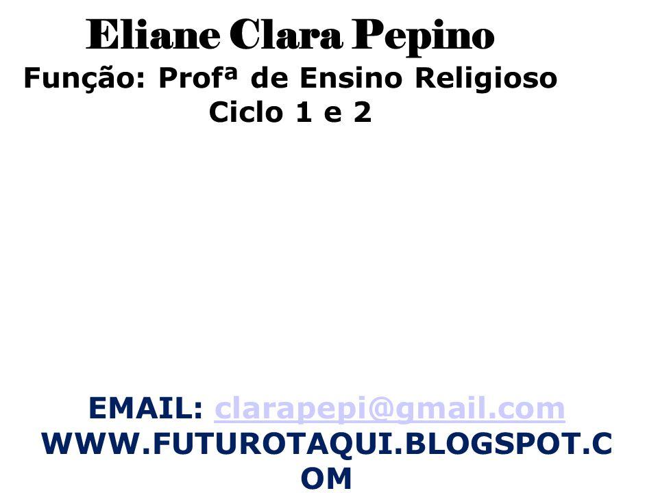 Eliane Clara Pepino Função: Profª de Ensino Religioso Ciclo 1 e 2