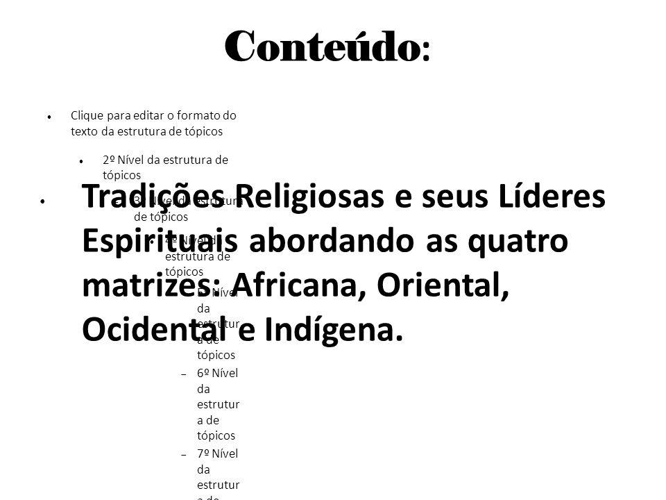 Conteúdo: Tradições Religiosas e seus Líderes Espirituais abordando as quatro matrizes: Africana, Oriental, Ocidental e Indígena.