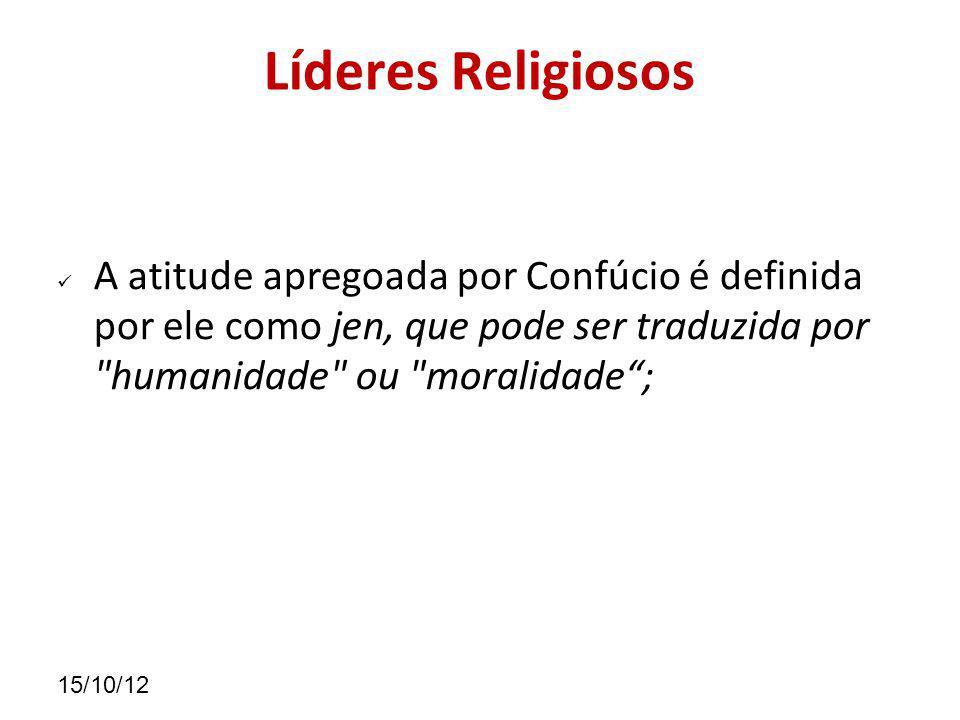 Líderes Religiosos A atitude apregoada por Confúcio é definida por ele como jen, que pode ser traduzida por humanidade ou moralidade ;