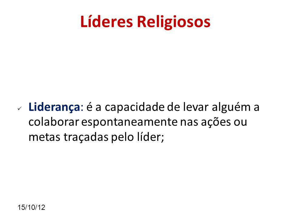 Líderes Religiosos Liderança: é a capacidade de levar alguém a colaborar espontaneamente nas ações ou metas traçadas pelo líder;
