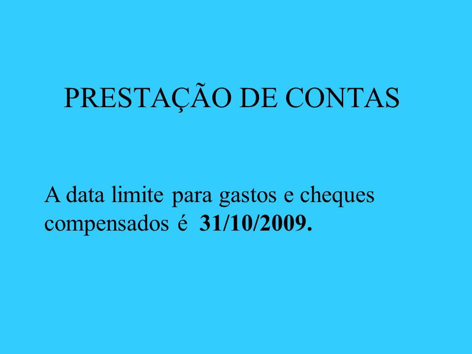 PRESTAÇÃO DE CONTAS A data limite para gastos e cheques compensados é 31/10/2009.