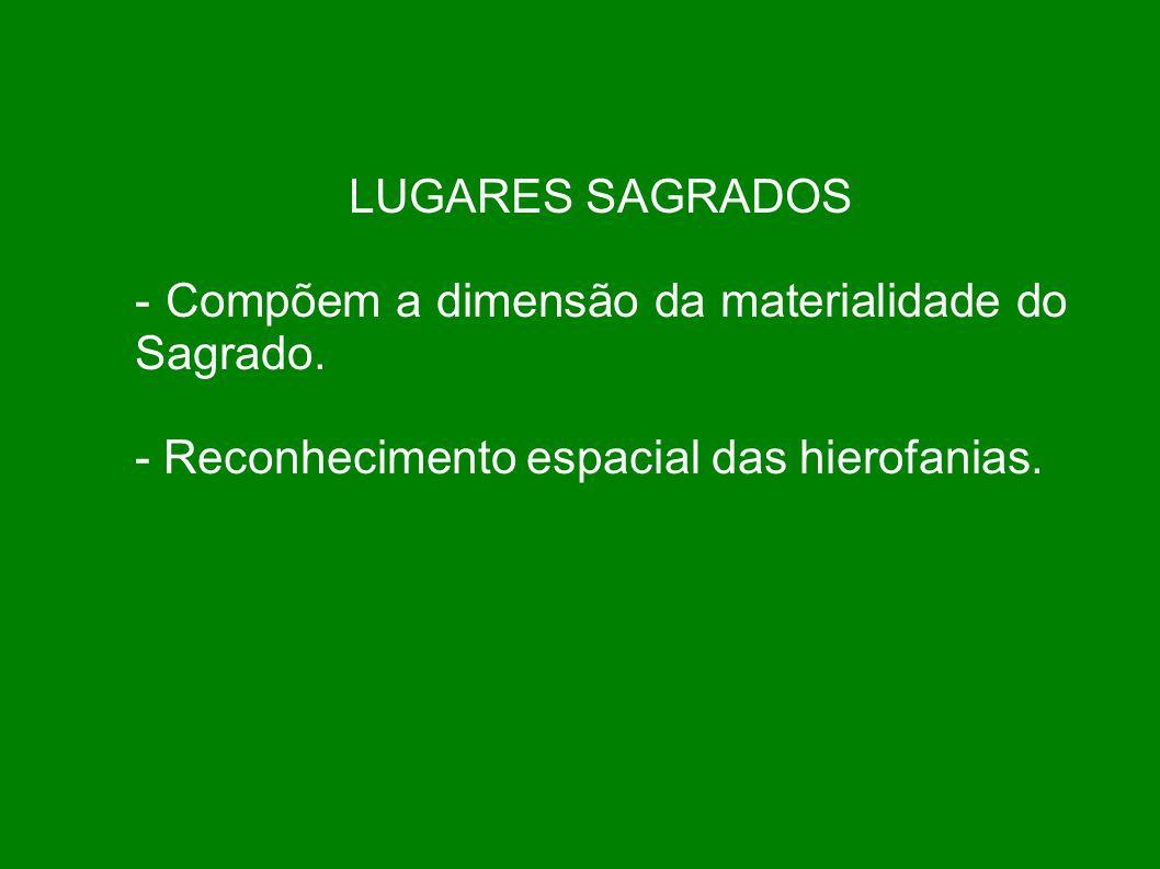 LUGARES SAGRADOS - Compõem a dimensão da materialidade do Sagrado.