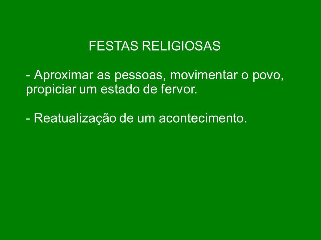 FESTAS RELIGIOSAS - Aproximar as pessoas, movimentar o povo, propiciar um estado de fervor.