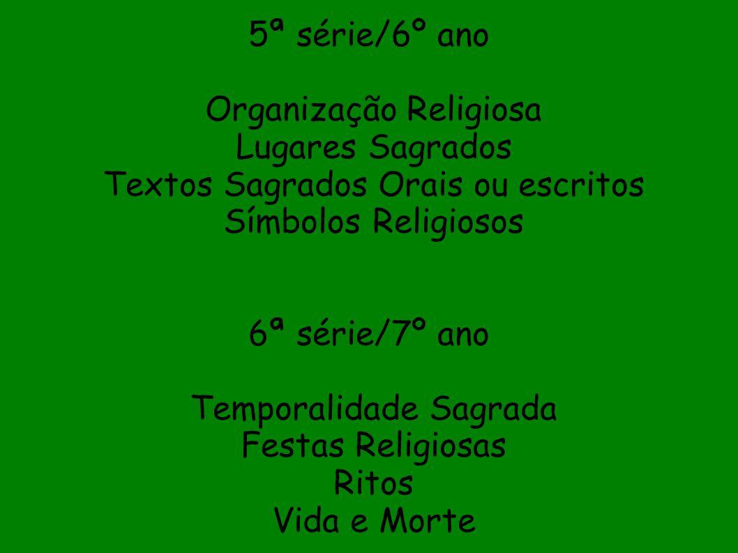 5ª série/6º ano Organização Religiosa Lugares Sagrados Textos Sagrados Orais ou escritos Símbolos Religiosos 6ª série/7º ano Temporalidade Sagrada Festas Religiosas Ritos Vida e Morte