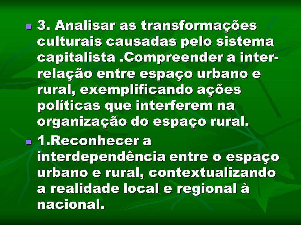 3. Analisar as transformações culturais causadas pelo sistema capitalista .Compreender a inter-relação entre espaço urbano e rural, exemplificando ações políticas que interferem na organização do espaço rural.