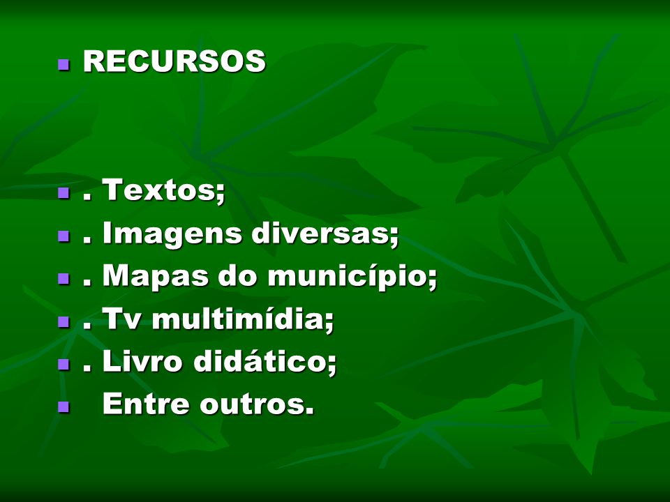 RECURSOS . Textos; . Imagens diversas; . Mapas do município; . Tv multimídia; . Livro didático;