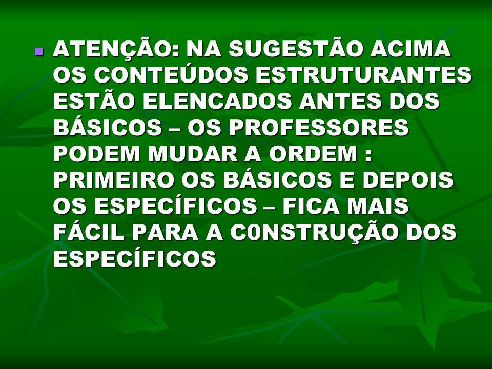 ATENÇÃO: NA SUGESTÃO ACIMA OS CONTEÚDOS ESTRUTURANTES ESTÃO ELENCADOS ANTES DOS BÁSICOS – OS PROFESSORES PODEM MUDAR A ORDEM : PRIMEIRO OS BÁSICOS E DEPOIS OS ESPECÍFICOS – FICA MAIS FÁCIL PARA A C0NSTRUÇÃO DOS ESPECÍFICOS