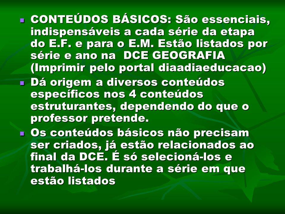 CONTEÚDOS BÁSICOS: São essenciais, indispensáveis a cada série da etapa do E.F. e para o E.M. Estão listados por série e ano na DCE GEOGRAFIA (Imprimir pelo portal diaadiaeducacao)