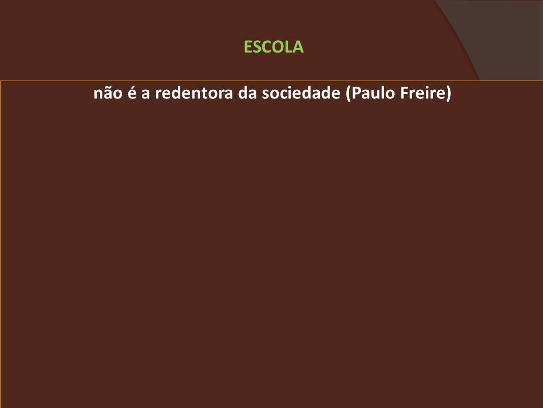 não é a redentora da sociedade (Paulo Freire)