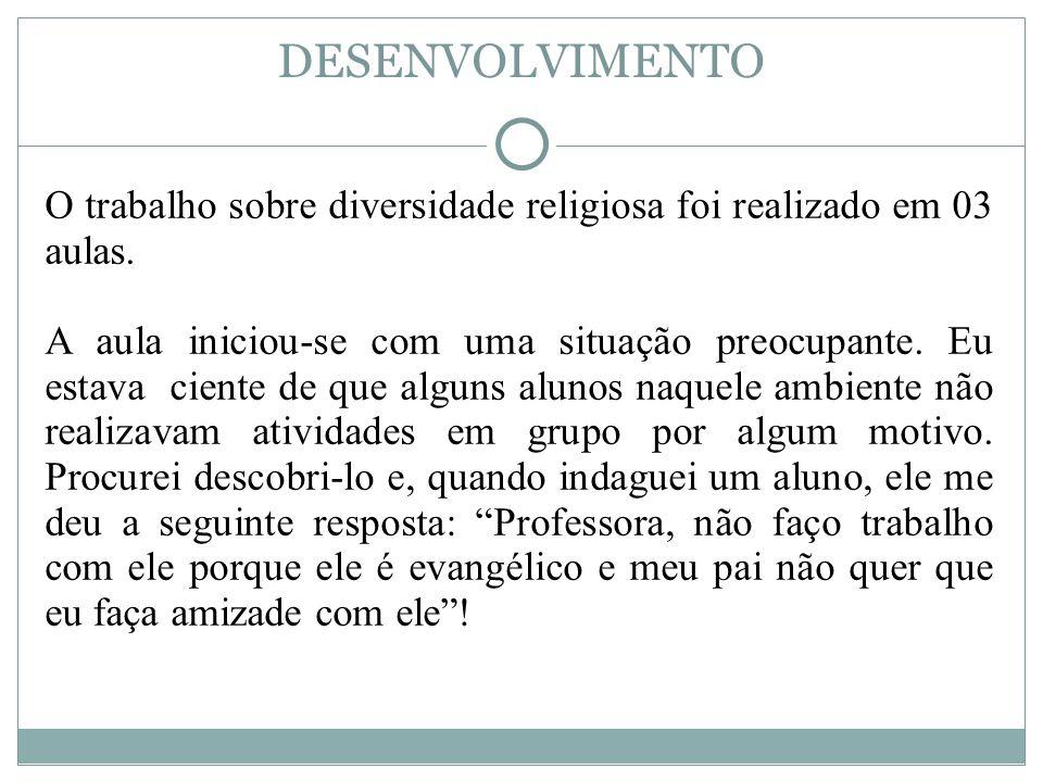 DESENVOLVIMENTO O trabalho sobre diversidade religiosa foi realizado em 03 aulas.