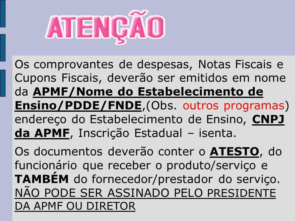 Os comprovantes de despesas, Notas Fiscais e Cupons Fiscais, deverão ser emitidos em nome da APMF/Nome do Estabelecimento de Ensino/PDDE/FNDE,(Obs. outros programas) endereço do Estabelecimento de Ensino, CNPJ da APMF, Inscrição Estadual – isenta.