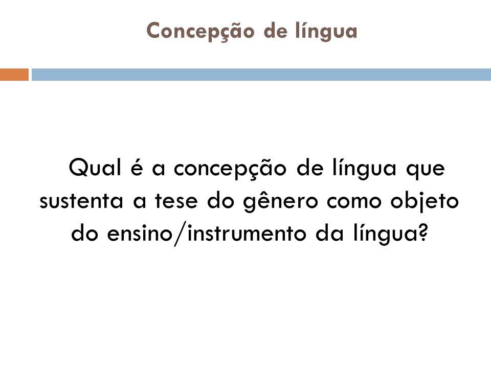Concepção de língua Qual é a concepção de língua que sustenta a tese do gênero como objeto do ensino/instrumento da língua