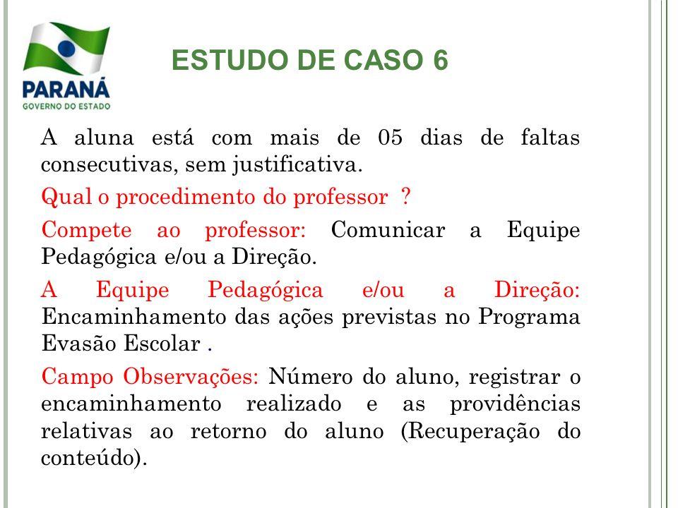 ESTUDO DE CASO 6 A aluna está com mais de 05 dias de faltas consecutivas, sem justificativa. Qual o procedimento do professor