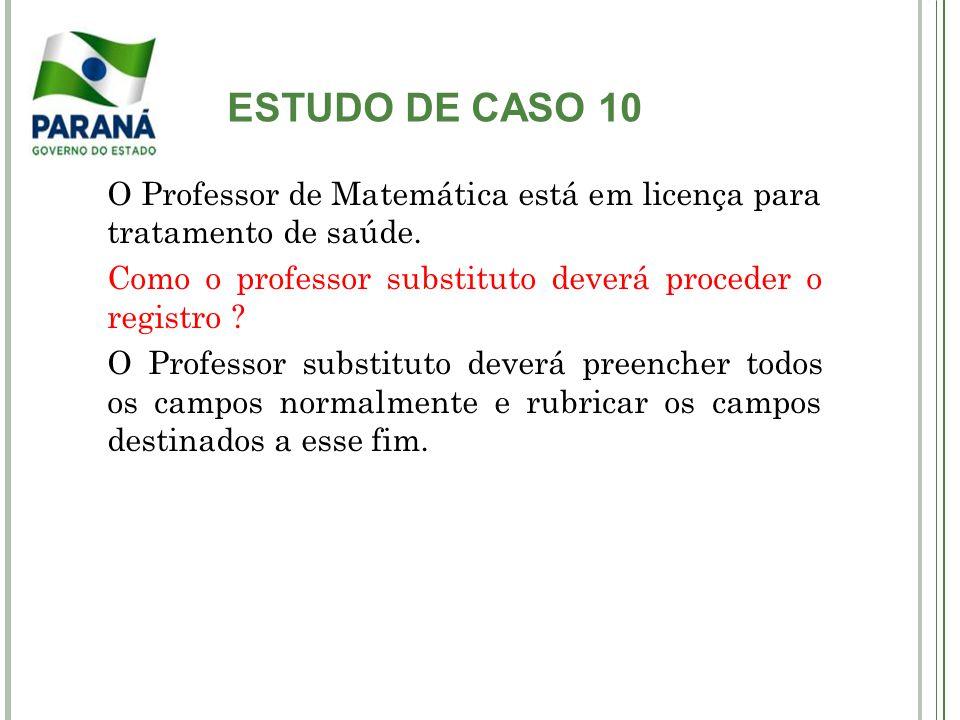 ESTUDO DE CASO 10 O Professor de Matemática está em licença para tratamento de saúde. Como o professor substituto deverá proceder o registro