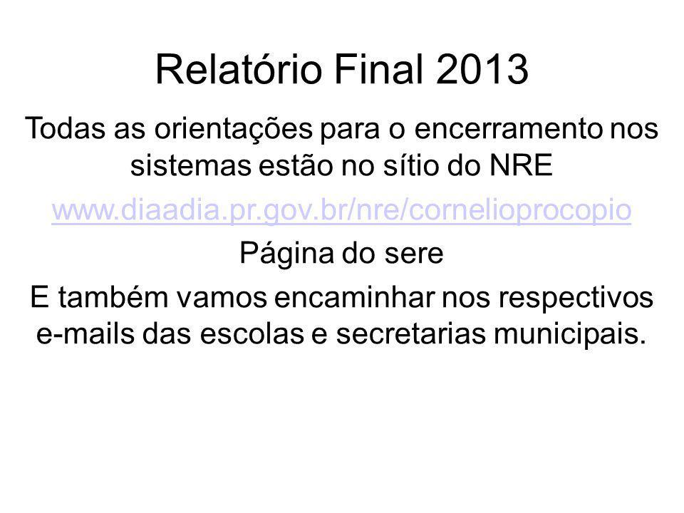 Relatório Final 2013 Todas as orientações para o encerramento nos sistemas estão no sítio do NRE. www.diaadia.pr.gov.br/nre/cornelioprocopio.