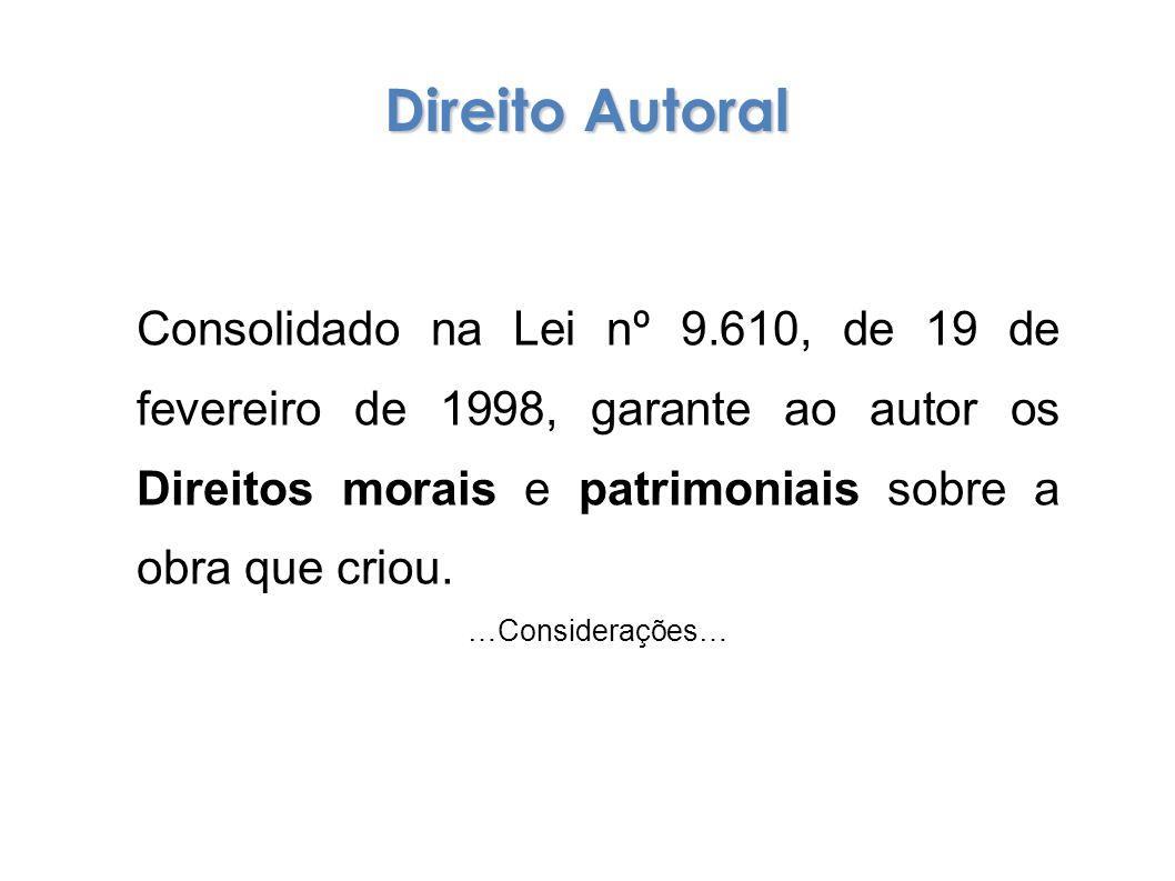 Direito Autoral Consolidado na Lei nº 9.610, de 19 de fevereiro de 1998, garante ao autor os Direitos morais e patrimoniais sobre a obra que criou.