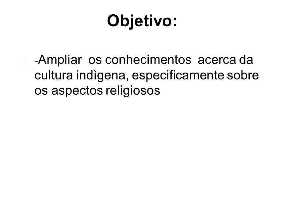 Objetivo: -Ampliar os conhecimentos acerca da cultura indìgena, especificamente sobre os aspectos religiosos.