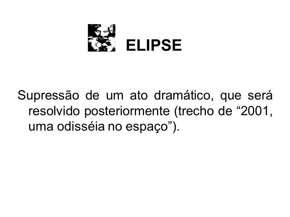 ELIPSE Supressão de um ato dramático, que será resolvido posteriormente (trecho de 2001, uma odisséia no espaço ).