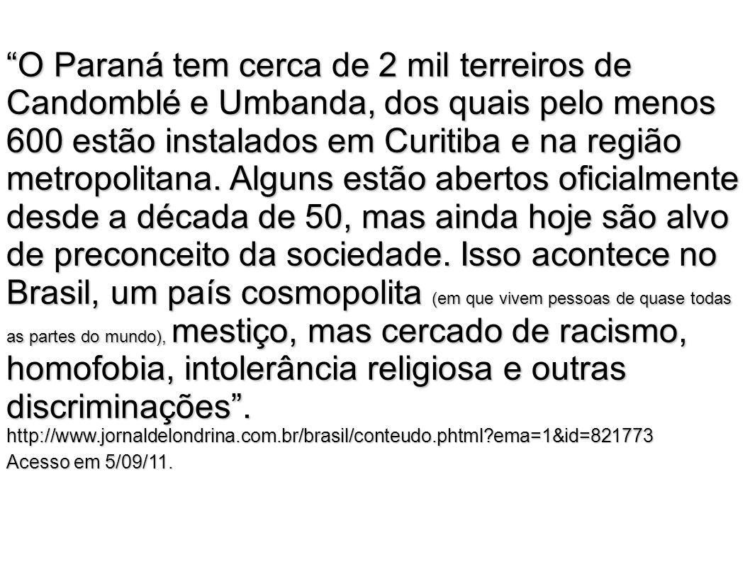 O Paraná tem cerca de 2 mil terreiros de Candomblé e Umbanda, dos quais pelo menos 600 estão instalados em Curitiba e na região metropolitana. Alguns estão abertos oficialmente desde a década de 50, mas ainda hoje são alvo de preconceito da sociedade. Isso acontece no Brasil, um país cosmopolita (em que vivem pessoas de quase todas as partes do mundo), mestiço, mas cercado de racismo, homofobia, intolerância religiosa e outras discriminações . http://www.jornaldelondrina.com.br/brasil/conteudo.phtml ema=1&id=821773