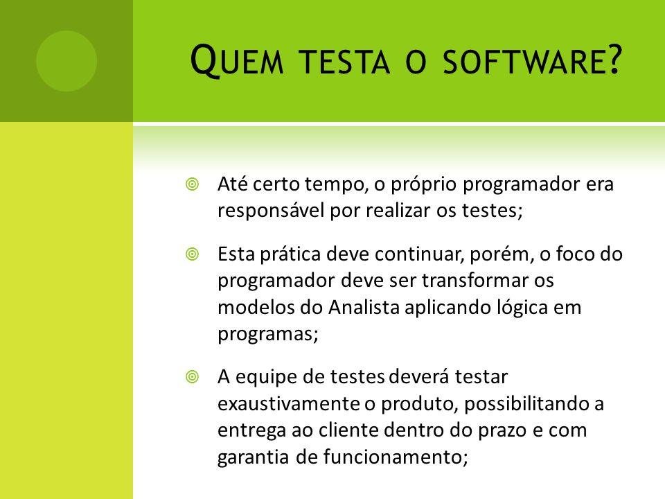 Quem testa o software Até certo tempo, o próprio programador era responsável por realizar os testes;