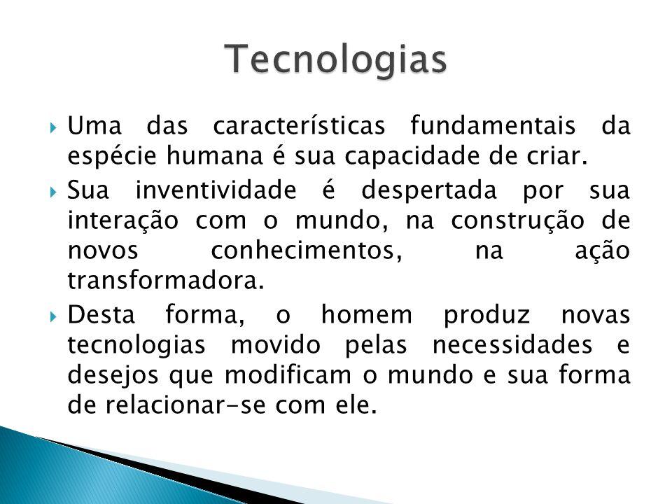 Tecnologias Uma das características fundamentais da espécie humana é sua capacidade de criar.