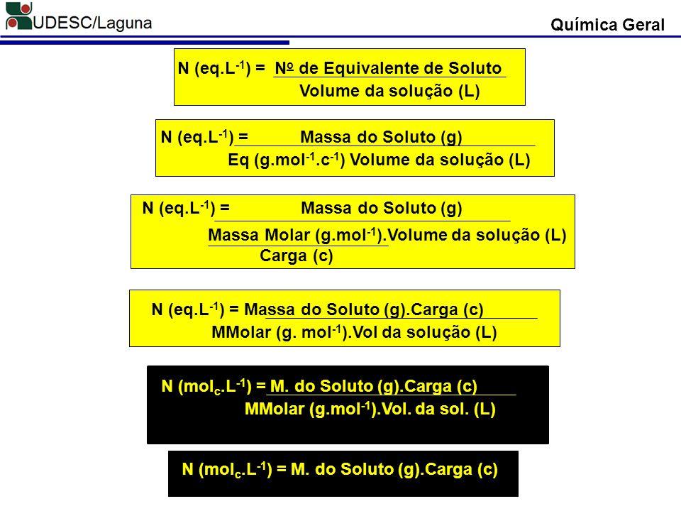Química Geral N (eq.L-1) = No de Equivalente de Soluto. Volume da solução (L) N (eq.L-1) = Massa do Soluto (g)