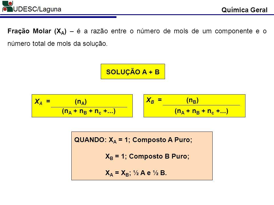 Química Geral Fração Molar (XA) – é a razão entre o número de mols de um componente e o número total de mols da solução.