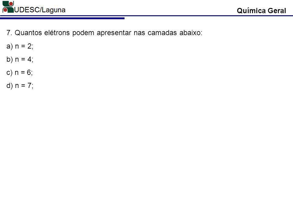 Química Geral 7. Quantos elétrons podem apresentar nas camadas abaixo: a) n = 2; b) n = 4; c) n = 6;