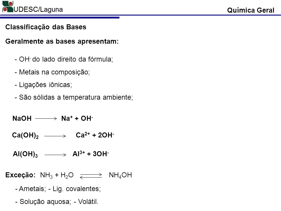 Química Geral Classificação das Bases. Geralmente as bases apresentam: - OH- do lado direito da fórmula;
