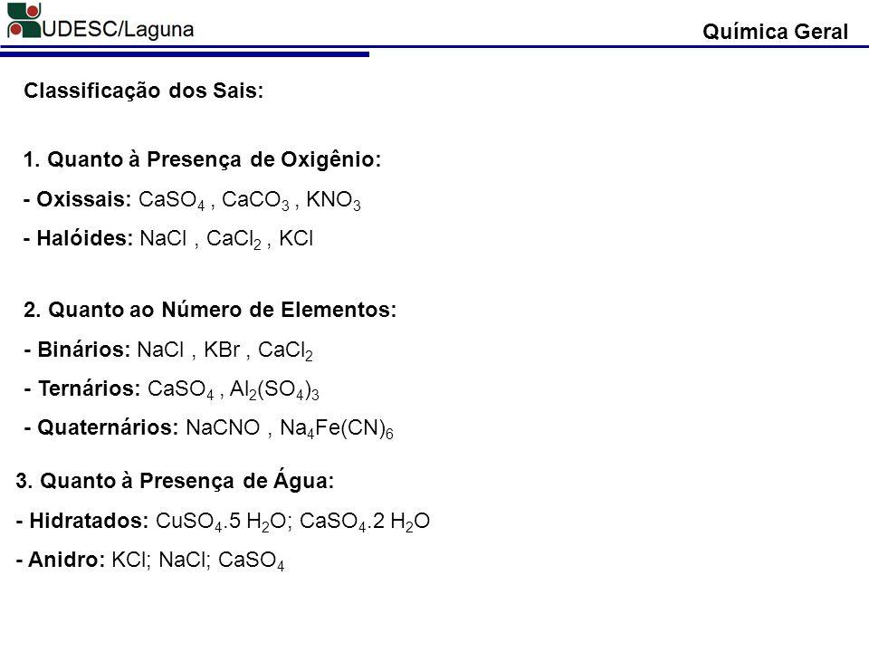 Química Geral Classificação dos Sais: 1. Quanto à Presença de Oxigênio: - Oxissais: CaSO4 , CaCO3 , KNO3.