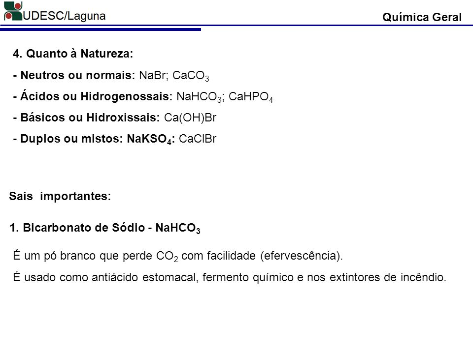 Química Geral 4. Quanto à Natureza: - Neutros ou normais: NaBr; CaCO3. - Ácidos ou Hidrogenossais: NaHCO3; CaHPO4.