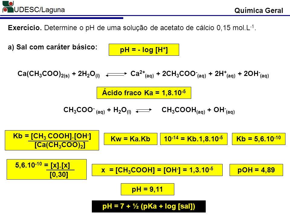 Química Geral Exercício. Determine o pH de uma solução de acetato de cálcio 0,15 mol.L-1. a) Sal com caráter básico: